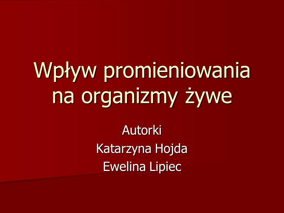 Wpływ promieniowania na organizmy żywe Autorki Katarzyna Hojda Ewelina Lipiec
