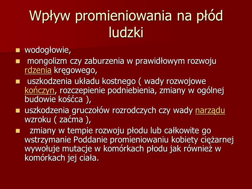 Wpływ promieniowania na płód ludzki wodogłowie, wodogłowie, mongolizm czy zaburzenia w prawidłowym rozwoju rdzenia kręgowego, mongolizm czy zaburzenia
