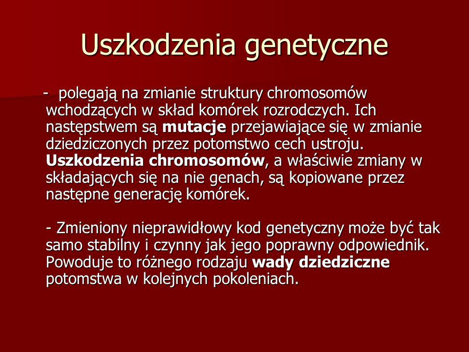 Uszkodzenia genetyczne - polegają na zmianie struktury chromosomów wchodzących w skład komórek rozrodczych. Ich następstwem są mutacje przejawiające s