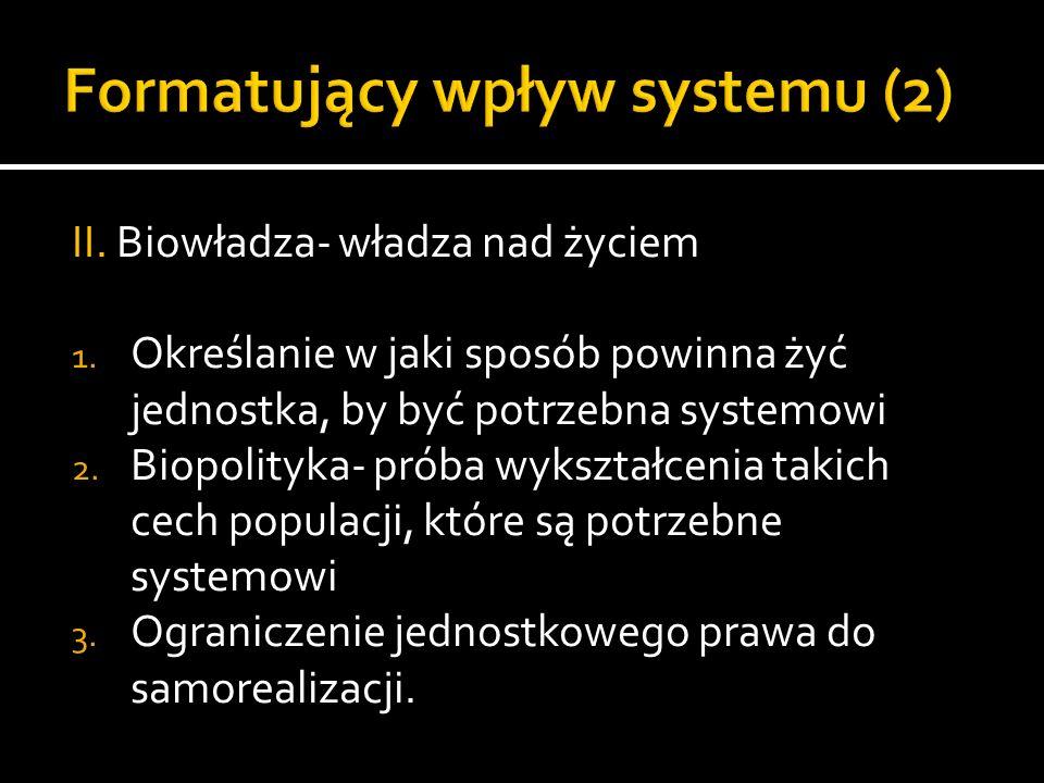 II. Biowładza- władza nad życiem 1. Określanie w jaki sposób powinna żyć jednostka, by być potrzebna systemowi 2. Biopolityka- próba wykształcenia tak