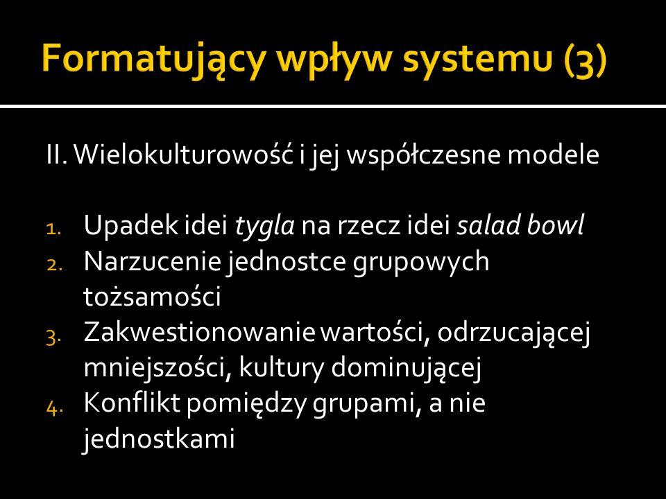 II. Wielokulturowość i jej współczesne modele 1. Upadek idei tygla na rzecz idei salad bowl 2. Narzucenie jednostce grupowych tożsamości 3. Zakwestion
