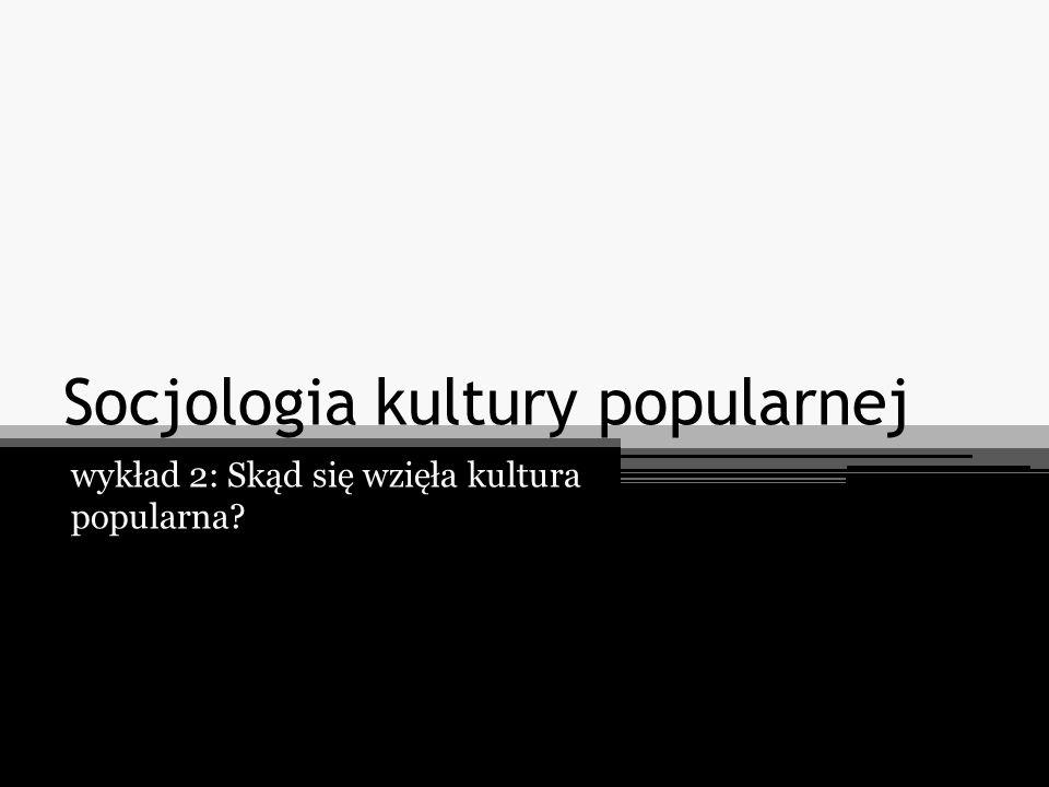 Socjologia kultury popularnej wykład 2: Skąd się wzięła kultura popularna?