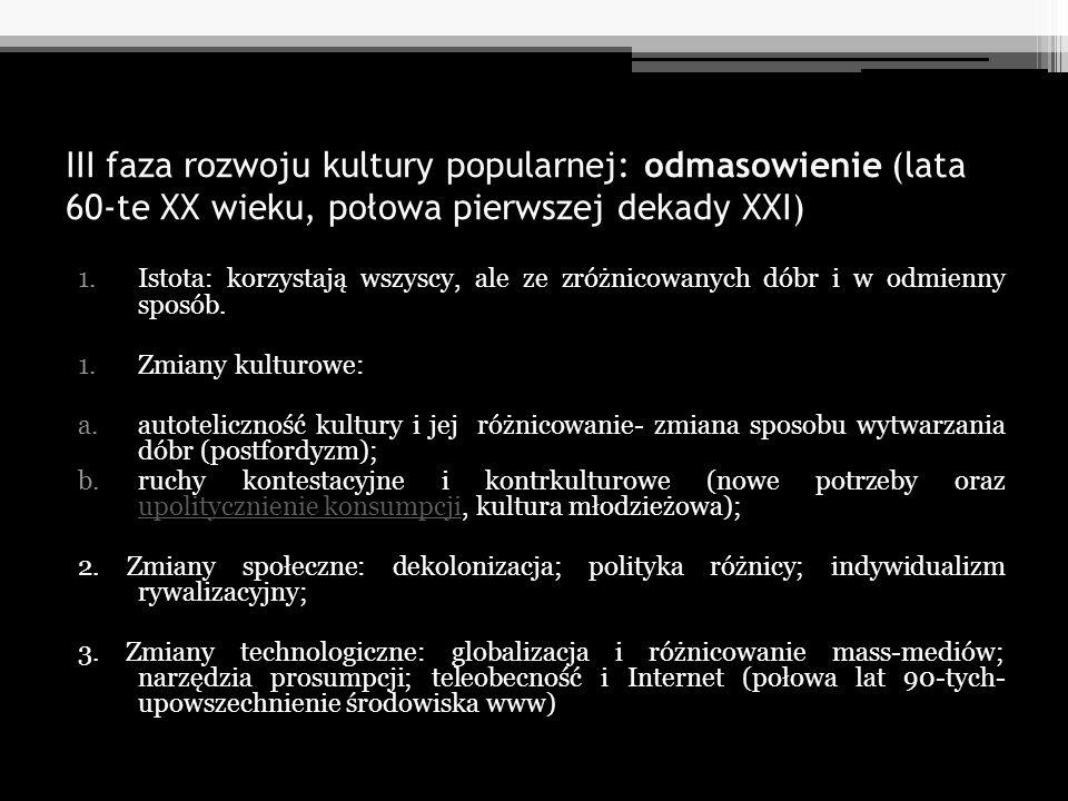 III faza rozwoju kultury popularnej: odmasowienie (lata 60-te XX wieku, połowa pierwszej dekady XXI) 1.Istota: korzystają wszyscy, ale ze zróżnicowany