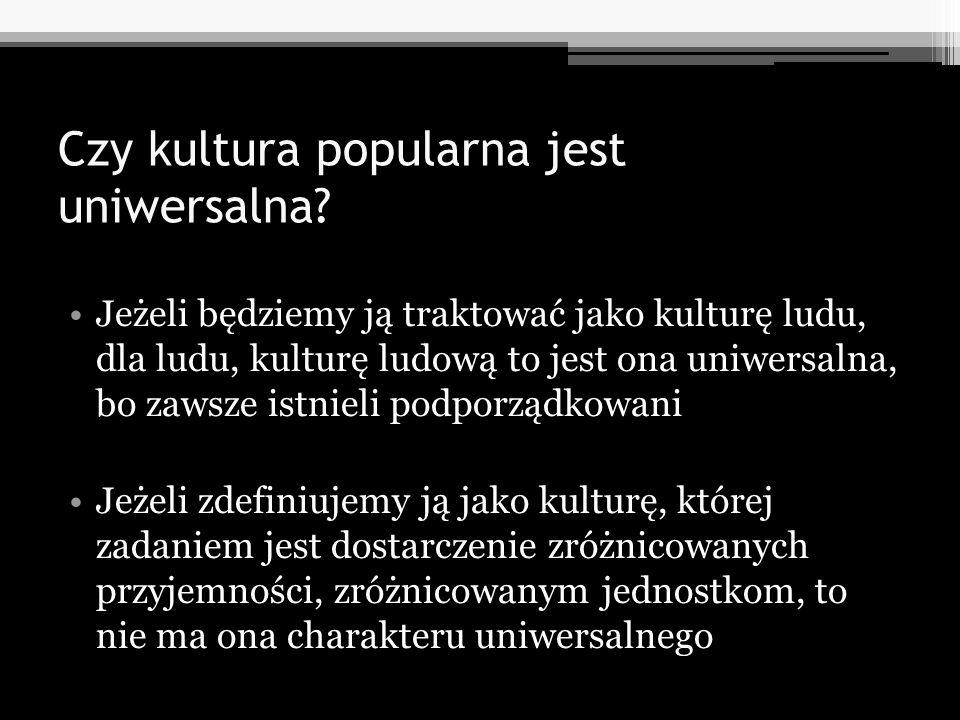 Czy kultura popularna jest uniwersalna? Jeżeli będziemy ją traktować jako kulturę ludu, dla ludu, kulturę ludową to jest ona uniwersalna, bo zawsze is