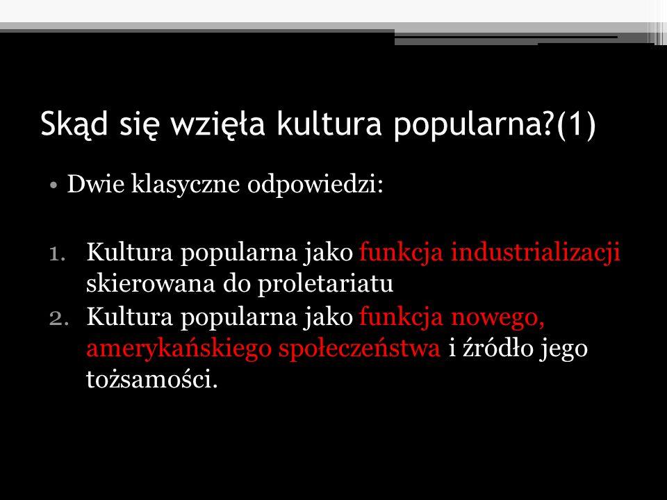 Skąd się wzięła kultura popularna?(1) Dwie klasyczne odpowiedzi: 1.Kultura popularna jako funkcja industrializacji skierowana do proletariatu 2.Kultur
