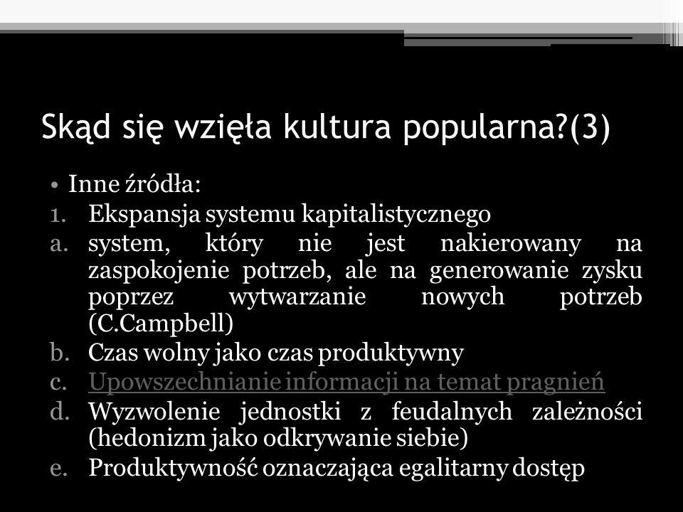 Skąd się wzięła kultura popularna?(3) Inne źródła: 1.Ekspansja systemu kapitalistycznego a.system, który nie jest nakierowany na zaspokojenie potrzeb,