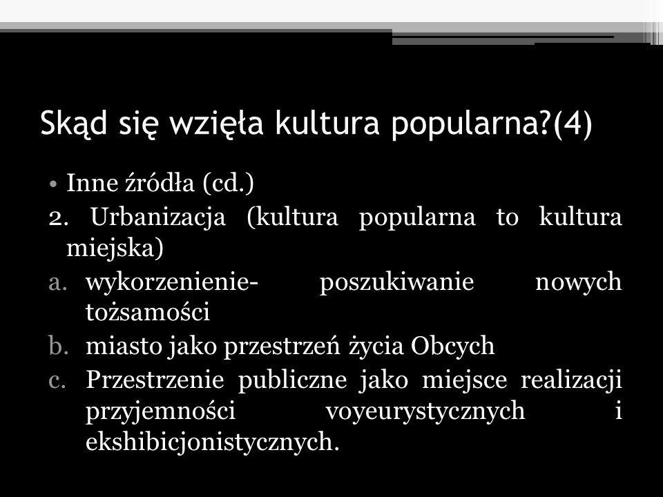 Skąd się wzięła kultura popularna?(4) Inne źródła (cd.) 2. Urbanizacja (kultura popularna to kultura miejska) a.wykorzenienie- poszukiwanie nowych toż