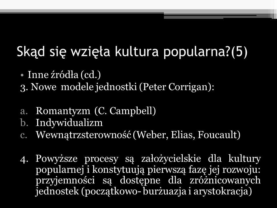 Skąd się wzięła kultura popularna?(5) Inne źródła (cd.) 3. Nowe modele jednostki (Peter Corrigan): a.Romantyzm (C. Campbell) b.Indywidualizm c.Wewnątr