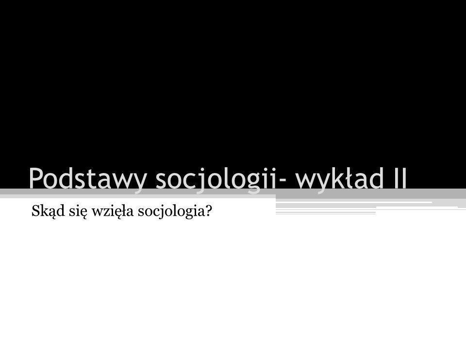 Socjologia to reakcja na gwałtowną modernizację Modernizacja jako kataklizm społeczny (refleksja na ładem społecznym) Problem ładu społecznego (człowiek jako twórca porządku, poszukiwanie nowych podstaw życia społecznego) Socjologia jako konserwatywna reakcja na modernizację (hybrydyczny charakter socjologii)