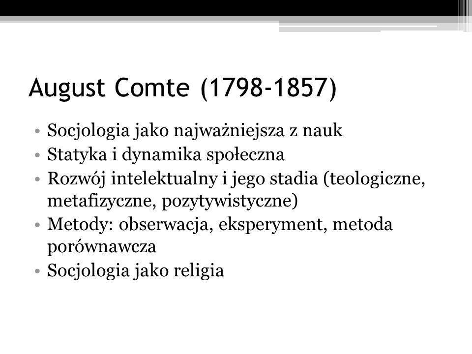 August Comte (1798-1857) Socjologia jako najważniejsza z nauk Statyka i dynamika społeczna Rozwój intelektualny i jego stadia (teologiczne, metafizyczne, pozytywistyczne) Metody: obserwacja, eksperyment, metoda porównawcza Socjologia jako religia