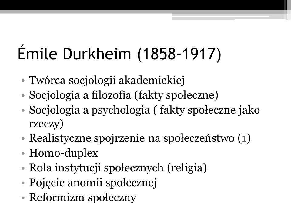 Émile Durkheim (1858-1917) Twórca socjologii akademickiej Socjologia a filozofia (fakty społeczne) Socjologia a psychologia ( fakty społeczne jako rzeczy) Realistyczne spojrzenie na społeczeństwo (1)1 Homo-duplex Rola instytucji społecznych (religia) Pojęcie anomii społecznej Reformizm społeczny