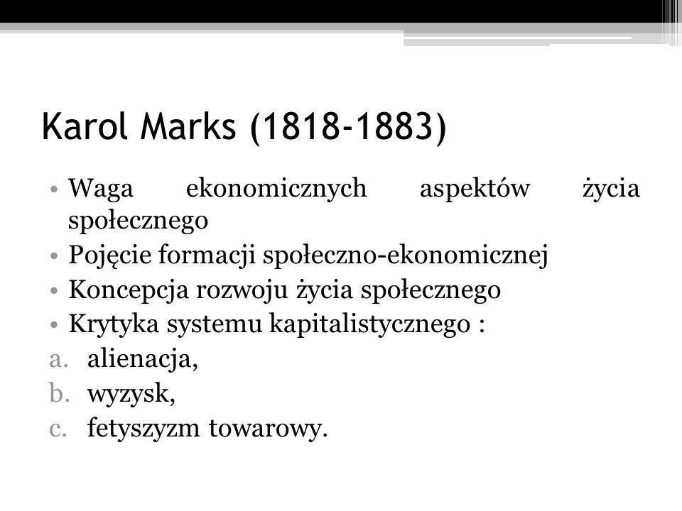 Karol Marks (1818-1883) Waga ekonomicznych aspektów życia społecznego Pojęcie formacji społeczno-ekonomicznej Koncepcja rozwoju życia społecznego Krytyka systemu kapitalistycznego : a.alienacja, b.wyzysk, c.fetyszyzm towarowy.