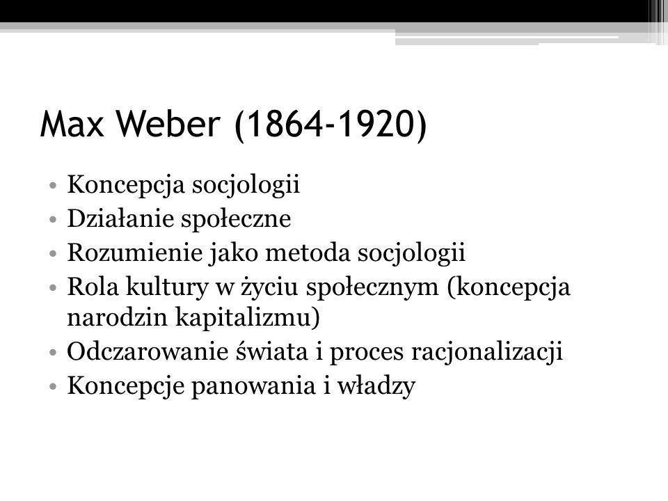 Max Weber (1864-1920) Koncepcja socjologii Działanie społeczne Rozumienie jako metoda socjologii Rola kultury w życiu społecznym (koncepcja narodzin kapitalizmu) Odczarowanie świata i proces racjonalizacji Koncepcje panowania i władzy