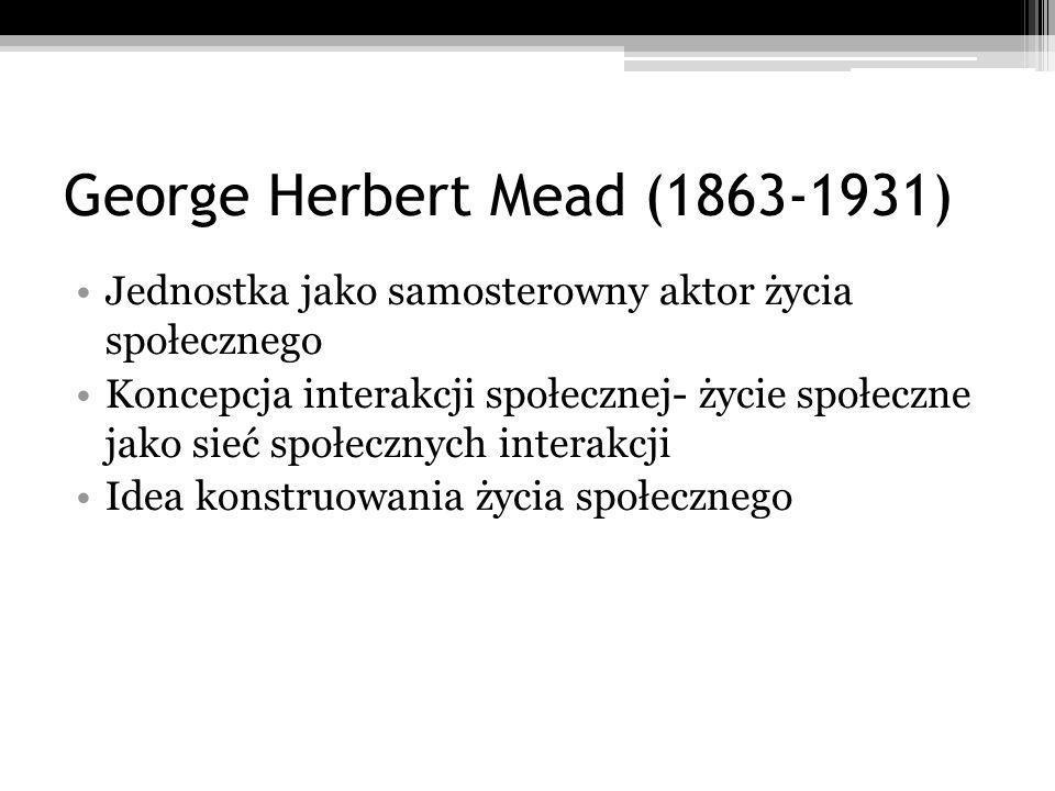 George Herbert Mead (1863-1931) Jednostka jako samosterowny aktor życia społecznego Koncepcja interakcji społecznej- życie społeczne jako sieć społecznych interakcji Idea konstruowania życia społecznego
