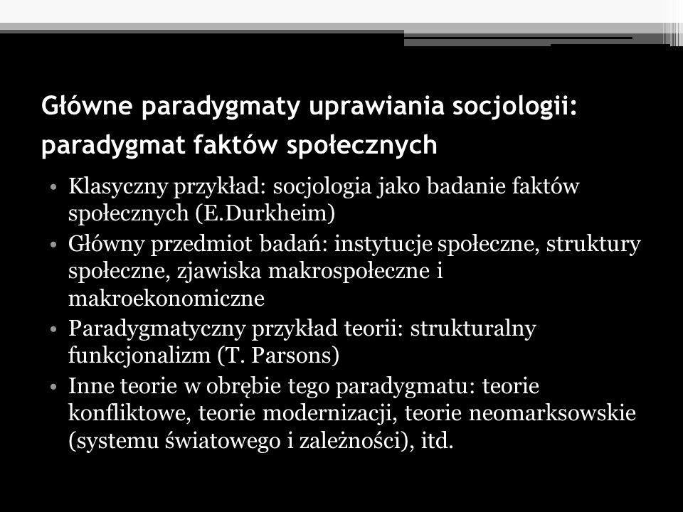 Główne paradygmaty uprawiania socjologii: paradygmat faktów społecznych Klasyczny przykład: socjologia jako badanie faktów społecznych (E.Durkheim) Gł