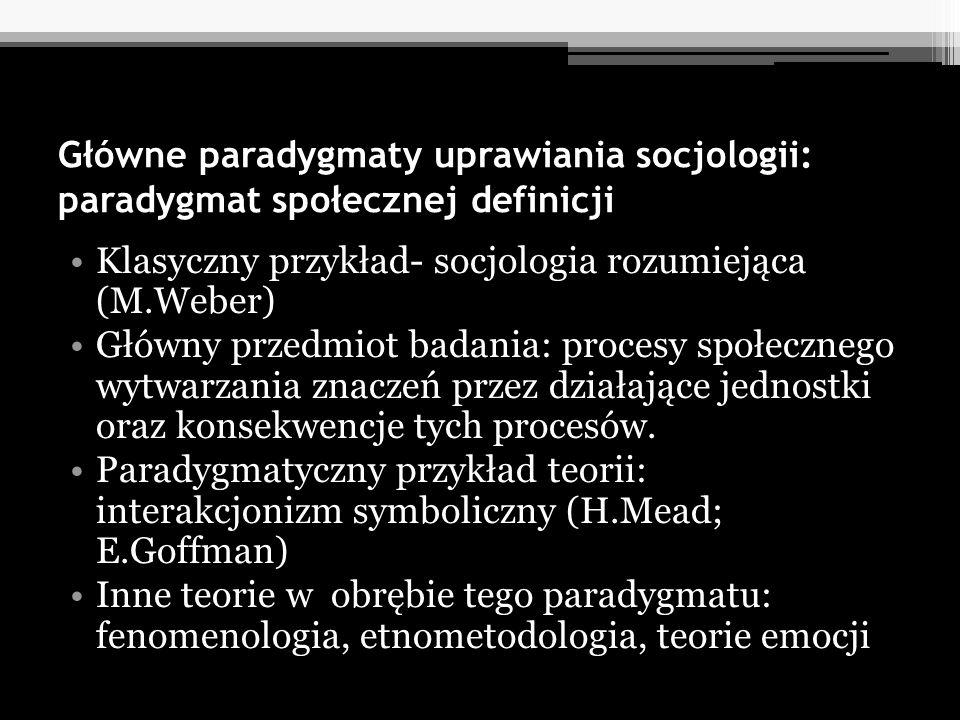 Główne paradygmaty uprawiania socjologii: paradygmat społecznej definicji Klasyczny przykład- socjologia rozumiejąca (M.Weber) Główny przedmiot badani