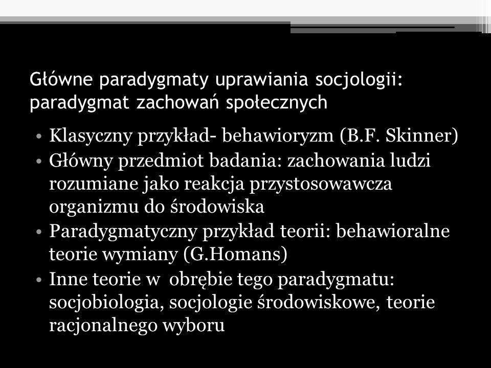 Główne paradygmaty uprawiania socjologii: paradygmat zachowań społecznych Klasyczny przykład- behawioryzm (B.F. Skinner) Główny przedmiot badania: zac