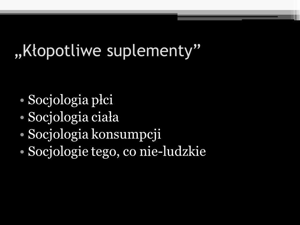 Kłopotliwe suplementy Socjologia płci Socjologia ciała Socjologia konsumpcji Socjologie tego, co nie-ludzkie