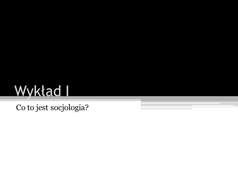 Wykład I Co to jest socjologia?