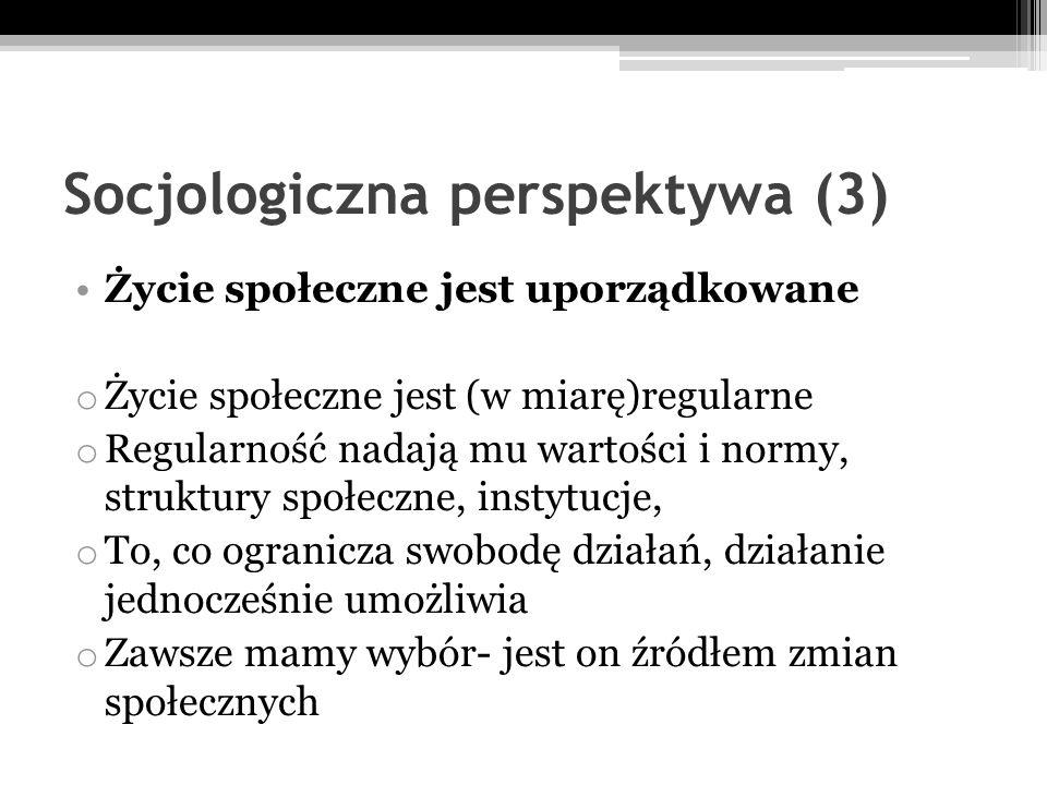 Socjologiczna perspektywa (3) Życie społeczne jest uporządkowane o Życie społeczne jest (w miarę)regularne o Regularność nadają mu wartości i normy, s