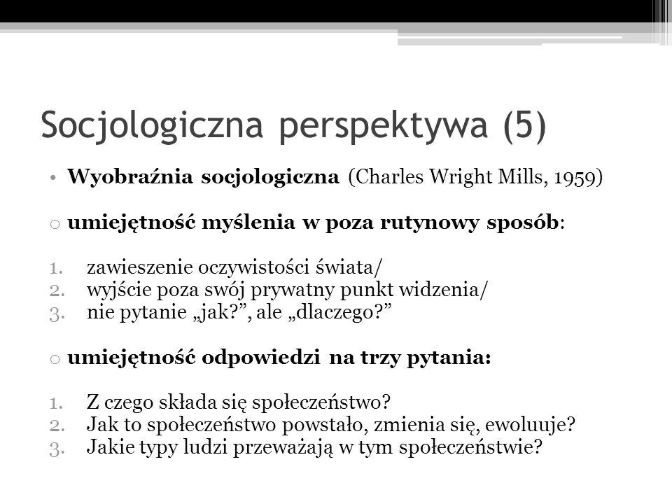 Socjologiczna perspektywa (5) Wyobraźnia socjologiczna (Charles Wright Mills, 1959) o umiejętność myślenia w poza rutynowy sposób: 1.zawieszenie oczyw