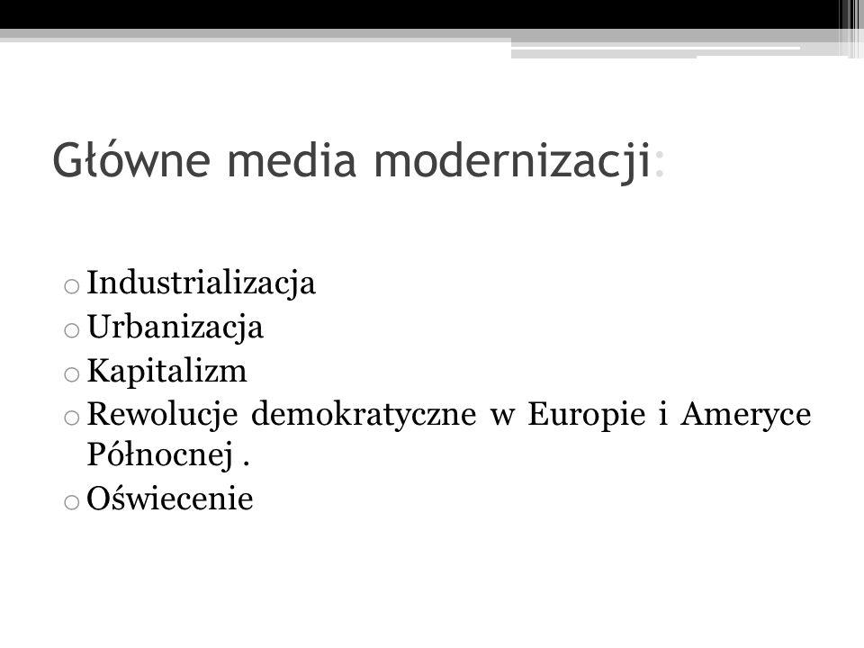 Główne media modernizacji: o Industrializacja o Urbanizacja o Kapitalizm o Rewolucje demokratyczne w Europie i Ameryce Północnej. o Oświecenie
