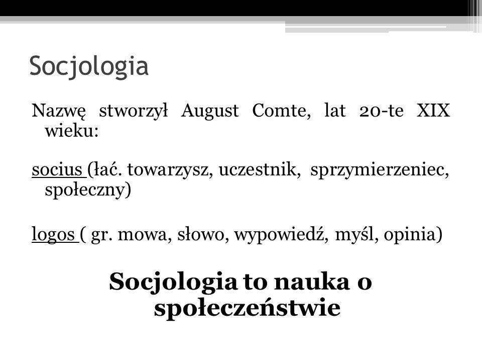 Socjologia Nazwę stworzył August Comte, lat 20-te XIX wieku: socius (łać. towarzysz, uczestnik, sprzymierzeniec, społeczny) logos ( gr. mowa, słowo, w