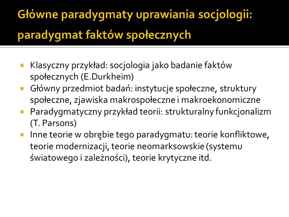 Klasyczny przykład: socjologia jako badanie faktów społecznych (E.Durkheim) Główny przedmiot badań: instytucje społeczne, struktury społeczne, zjawisk