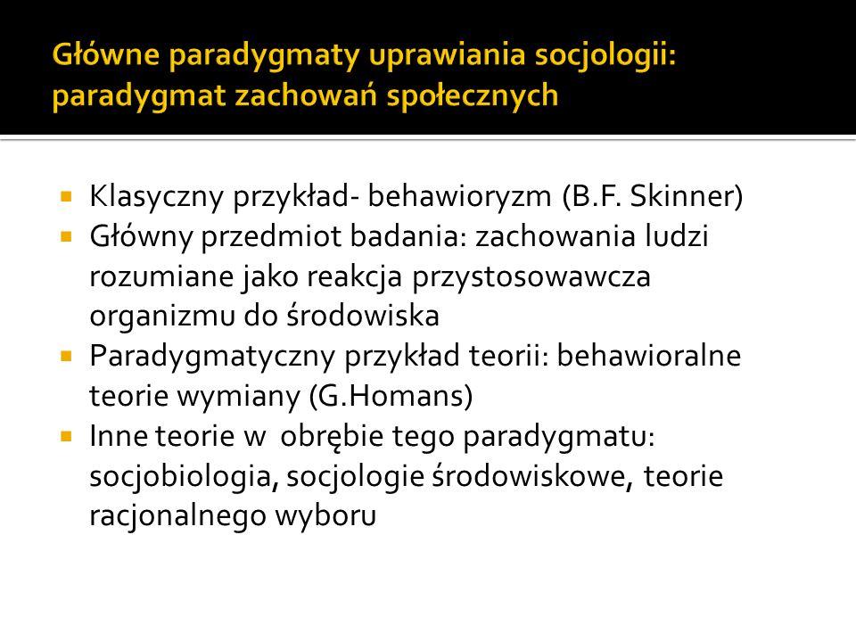 Klasyczny przykład- behawioryzm (B.F. Skinner) Główny przedmiot badania: zachowania ludzi rozumiane jako reakcja przystosowawcza organizmu do środowis