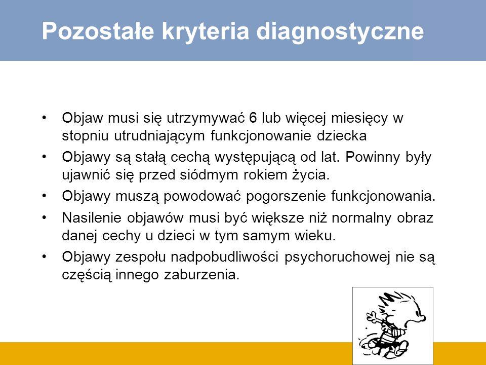 Pozostałe kryteria diagnostyczne Objaw musi się utrzymywać 6 lub więcej miesięcy w stopniu utrudniającym funkcjonowanie dziecka Objawy są stałą cechą występującą od lat.