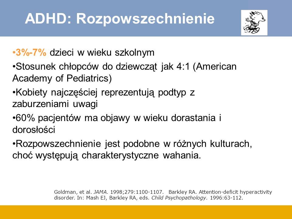 ADHD: Rozpowszechnienie 3%-7% dzieci w wieku szkolnym Stosunek chłopców do dziewcząt jak 4:1 (American Academy of Pediatrics) Kobiety najczęściej reprezentują podtyp z zaburzeniami uwagi 60% pacjentów ma objawy w wieku dorastania i dorosłości Rozpowszechnienie jest podobne w różnych kulturach, choć występują charakterystyczne wahania.