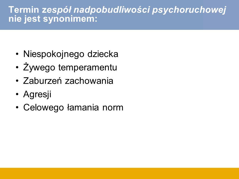 Termin zespół nadpobudliwości psychoruchowej nie jest synonimem: Niespokojnego dziecka Żywego temperamentu Zaburzeń zachowania Agresji Celowego łamania norm