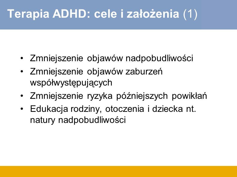 Terapia ADHD: cele i założenia (1) Zmniejszenie objawów nadpobudliwości Zmniejszenie objawów zaburzeń współwystępujących Zmniejszenie ryzyka późniejszych powikłań Edukacja rodziny, otoczenia i dziecka nt.