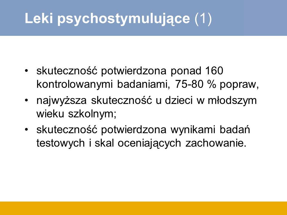 Leki psychostymulujące (1) skuteczność potwierdzona ponad 160 kontrolowanymi badaniami, 75-80 % popraw, najwyższa skuteczność u dzieci w młodszym wieku szkolnym; skuteczność potwierdzona wynikami badań testowych i skal oceniających zachowanie.