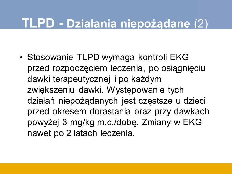 TLPD - Działania niepożądane (2) Stosowanie TLPD wymaga kontroli EKG przed rozpoczęciem leczenia, po osiągnięciu dawki terapeutycznej i po każdym zwiększeniu dawki.