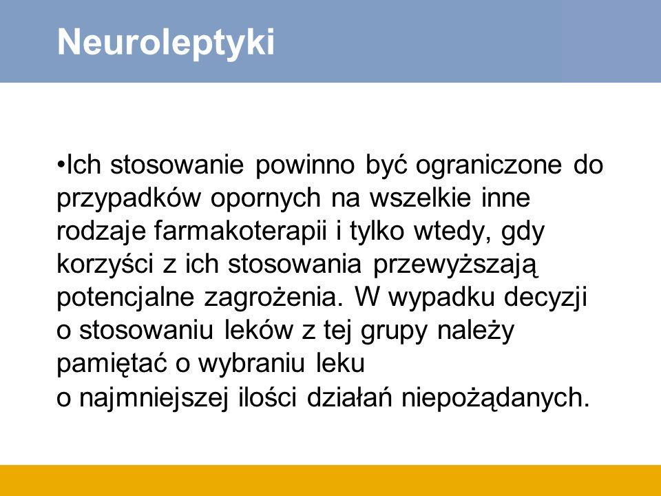 Neuroleptyki Ich stosowanie powinno być ograniczone do przypadków opornych na wszelkie inne rodzaje farmakoterapii i tylko wtedy, gdy korzyści z ich stosowania przewyższają potencjalne zagrożenia.