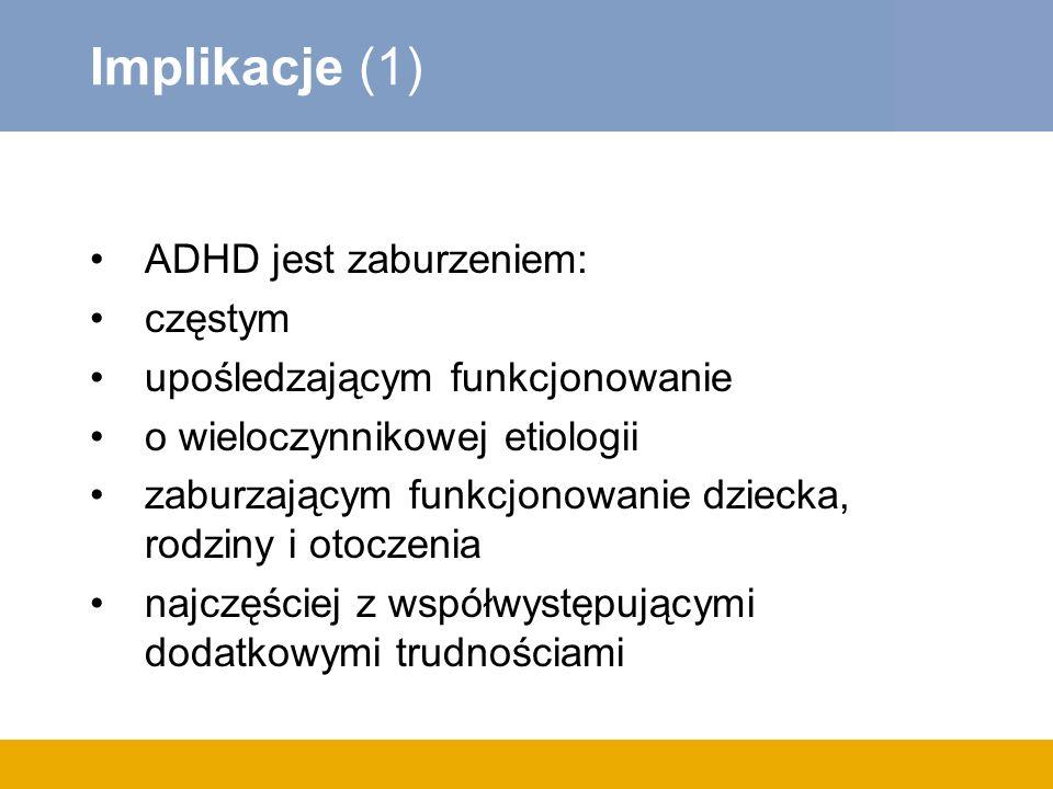 Implikacje (1) ADHD jest zaburzeniem: częstym upośledzającym funkcjonowanie o wieloczynnikowej etiologii zaburzającym funkcjonowanie dziecka, rodziny i otoczenia najczęściej z współwystępującymi dodatkowymi trudnościami