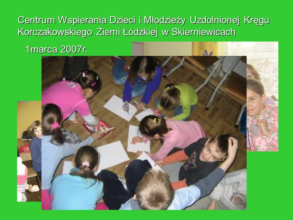 Centrum Wspierania Dzieci i Młodzieży Uzdolnionej Kręgu Korczakowskiego Ziemi Łódzkiej w Skierniewicach 1marca 2007r.