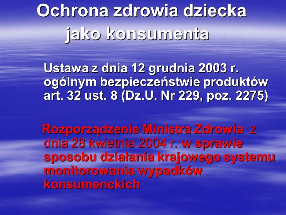 Ochrona zdrowia dziecka jako konsumenta jako konsumenta Ustawa z dnia 12 grudnia 2003 r. ogólnym bezpieczeństwie produktów art. 32 ust. 8 (Dz.U. Nr 22