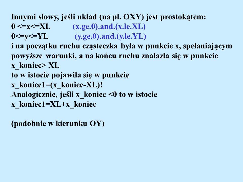 Innymi słowy, jeśli układ (na pł. OXY) jest prostokątem: 0 <=x<=XL (x.ge.0).and.(x.le.XL) 0<=y<=YL (y.ge.0).and.(y.le.YL) i na początku ruchu cząstecz