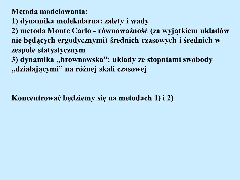 Metoda modelowania: 1) dynamika molekularna: zalety i wady 2) metoda Monte Carlo - równoważność (za wyjątkiem układów nie będących ergodycznymi) średnich czasowych i średnich w zespole statystycznym 3) dynamika brownowska; układy ze stopniami swobody działającymi na różnej skali czasowej Koncentrować będziemy się na metodach 1) i 2)