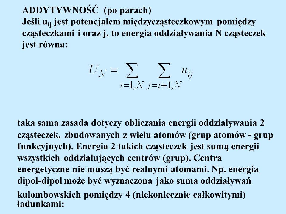 ADDYTYWNOŚĆ (po parach) Jeśli u ij jest potencjałem międzycząsteczkowym pomiędzy cząsteczkami i oraz j, to energia oddziaływania N cząsteczek jest równa: taka sama zasada dotyczy obliczania energii oddziaływania 2 cząsteczek, zbudowanych z wielu atomów (grup atomów - grup funkcyjnych).