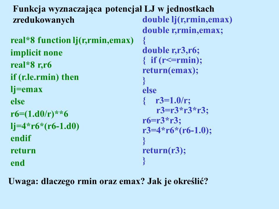 Funkcja wyznaczająca potencjał LJ w jednostkach zredukowanych double lj(r,rmin,emax) double r,rmin,emax; { double r,r3,r6; { if (r<=rmin); return(emax); } else { r3=1.0/r; r3=r3*r3*r3; r6=r3*r3; r3=4*r6*(r6-1.0); } return(r3); } real*8 function lj(r,rmin,emax) implicit none real*8 r,r6 if (r.le.rmin) then lj=emax else r6=(1.d0/r)**6 lj=4*r6*(r6-1.d0) endif return end Uwaga: dlaczego rmin oraz emax.