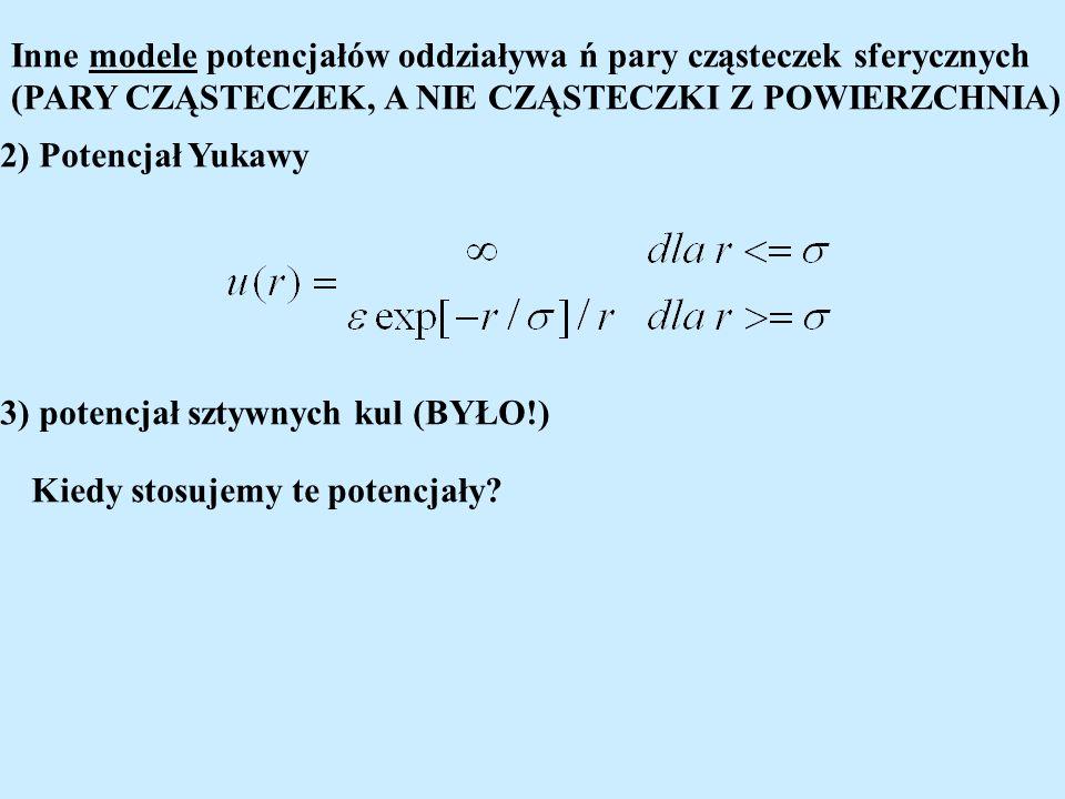 Inne modele potencjałów oddziaływa ń pary cząsteczek sferycznych (PARY CZĄSTECZEK, A NIE CZĄSTECZKI Z POWIERZCHNIA) 2) Potencjał Yukawy 3) potencjał sztywnych kul (BYŁO!) Kiedy stosujemy te potencjały?