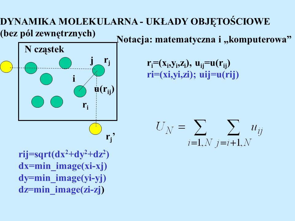DYNAMIKA MOLEKULARNA - UKŁADY OBJĘTOŚCIOWE (bez pól zewnętrznych) u(r ij ) riri rjrj i j r i =(x i,y i,z i ), u ij =u(r ij ) ri=(xi,yi,zi); uij=u(rij) rij=sqrt(dx 2 +dy 2 +dz 2 ) dx=min_image(xi-xj) dy=min_image(yi-yj) dz=min_image(zi-zj) Notacja: matematyczna i komputerowa N cząstek r j