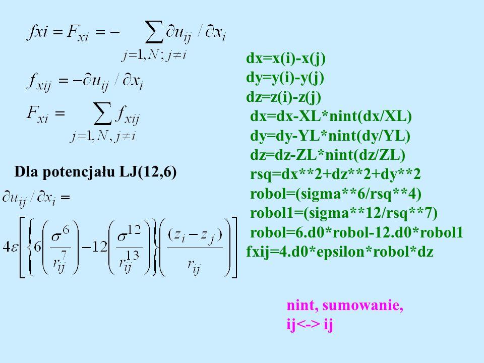 Dla potencjału LJ(12,6) dx=x(i)-x(j) dy=y(i)-y(j) dz=z(i)-z(j) dx=dx-XL*nint(dx/XL) dy=dy-YL*nint(dy/YL) dz=dz-ZL*nint(dz/ZL) rsq=dx**2+dz**2+dy**2 robol=(sigma**6/rsq**4) robol1=(sigma**12/rsq**7) robol=6.d0*robol-12.d0*robol1 fxij=4.d0*epsilon*robol*dz nint, sumowanie, ij ij