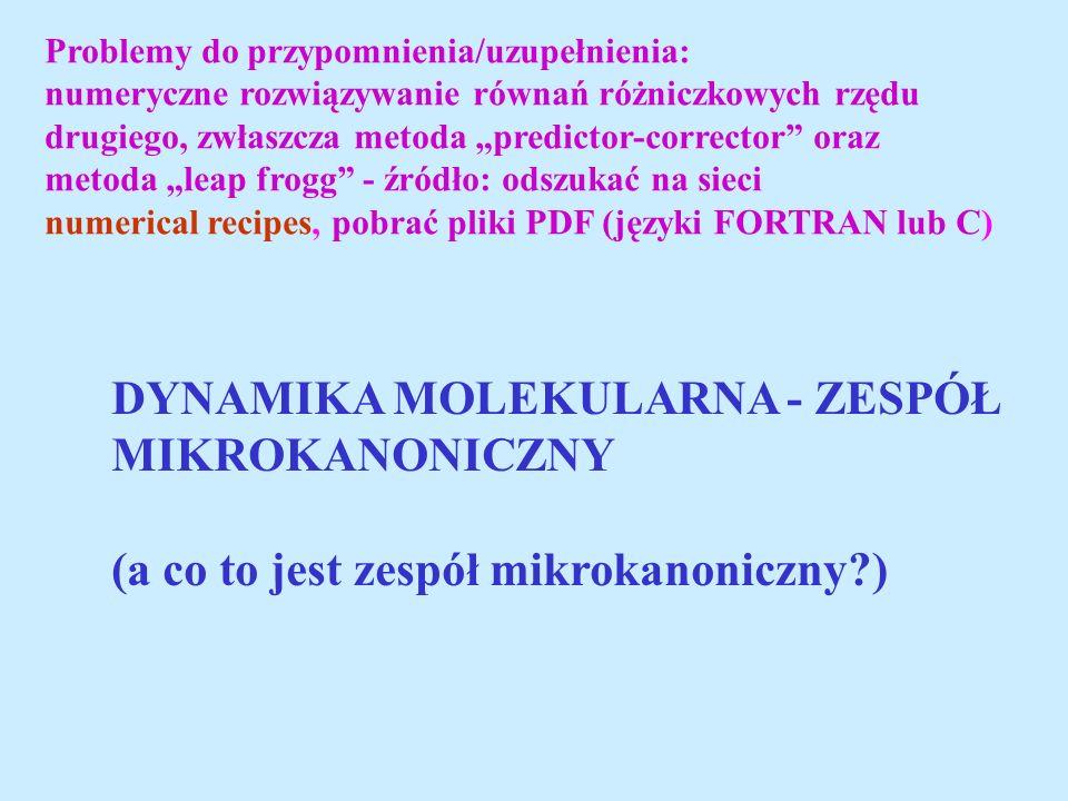 Problemy do przypomnienia/uzupełnienia: numeryczne rozwiązywanie równań różniczkowych rzędu drugiego, zwłaszcza metoda predictor-corrector oraz metoda leap frogg - źródło: odszukać na sieci numerical recipes, pobrać pliki PDF (języki FORTRAN lub C) DYNAMIKA MOLEKULARNA - ZESPÓŁ MIKROKANONICZNY (a co to jest zespół mikrokanoniczny?)