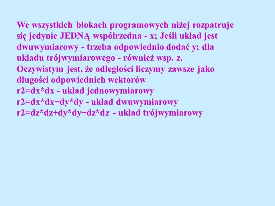 We wszystkich blokach programowych niżej rozpatruje się jedynie JEDNĄ wspólrzedna - x; Jeśli układ jest dwuwymiarowy - trzeba odpowiednio dodać y; dla układu trójwymiarowego - również wsp.