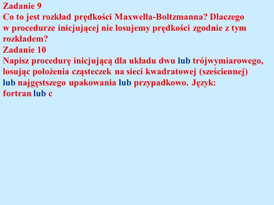 Zadanie 9 Co to jest rozkład prędkości Maxwella-Boltzmanna? Dlaczego w procedurze inicjującej nie losujemy prędkości zgodnie z tym rozkładem? Zadanie