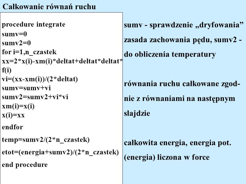 Całkowanie równań ruchu procedure integrate sumv=0 sumv2=0 for i=1,n_czastek xx=2*x(i)-xm(i)*deltat+deltat*deltat* f(i) vi=(xx-xm(i))/(2*deltat) sumv=sumv+vi sumv2=sumv2+vi*vi xm(i)=x(i) x(i)=xx endfor temp=sumv2/(2*n_czastek) etot=(energia+sumv2)/(2*n_czastek) end procedure sumv - sprawdzenie dryfowania zasada zachowania pędu, sumv2 - do obliczenia temperatury równania ruchu całkowane zgod- nie z równaniami na następnym slajdzie całkowita energia, energia pot.